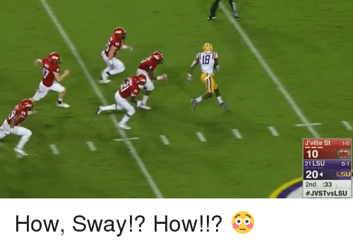 "Sports, How Sway, and How: J""ville St  1-0  10  21 LSU  0-1  204  LSU  2nd :33  #JVSTvs LSU How, Sway!? How!!? 😳"