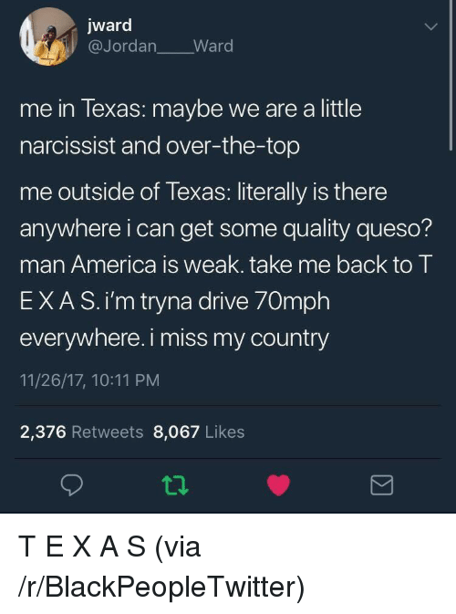 Narcissist: jward  @Jordan Ward  me in lexas: maybe we are a little  narcissist and over-the-top  me outside of Texas: literally is there  anywhere i can get some quality queso?  man America is weak. take me back to T  EXAS.i'm tryna drive 70mph  everywhere. i miss my country  11/26/17, 10:11 PM  2,376 Retweets 8,067 Likes T E X A S (via /r/BlackPeopleTwitter)
