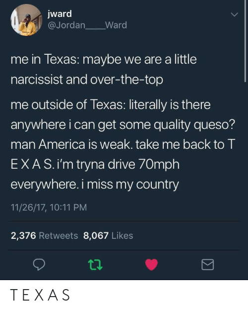 Narcissist: jward  @Jordan Ward  me in lexas: maybe we are a little  narcissist and over-the-top  me outside of Texas: literally is there  anywhere i can get some quality queso?  man America is weak. take me back to T  EXAS.i'm tryna drive 70mph  everywhere. i miss my country  11/26/17, 10:11 PM  2,376 Retweets 8,067 Likes T E X A S