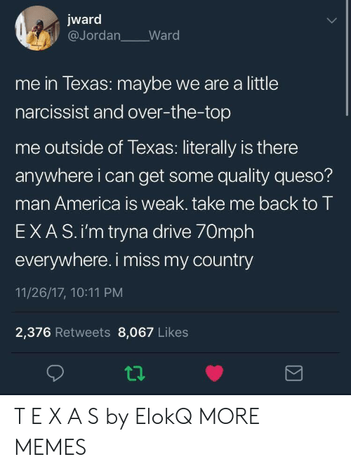 Narcissist: jward  @Jordan Ward  me in lexas: maybe we are a little  narcissist and over-the-top  me outside of Texas: literally is there  anywhere i can get some quality queso?  man America is weak. take me back to T  EXAS.i'm tryna drive 70mph  everywhere. i miss my country  11/26/17, 10:11 PM  2,376 Retweets 8,067 Likes T E X A S by ElokQ MORE MEMES
