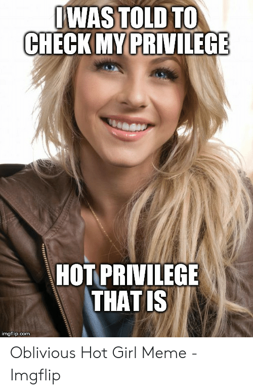 Oblivious Hot: JWAS TOLD TO  CHECK MY PRIVILEGE  HOT PRIVILEGE  THATIS  imgflip.com Oblivious Hot Girl Meme - Imgflip