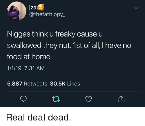 freaky: jza  @thefathippy  Niggas think u freaky cause u  swallowed they nut. 1st of all, I have no  food at home  1/1/19, 7:31 AM  5,887 Retweets 30.5K Likes  12 Real deal dead.
