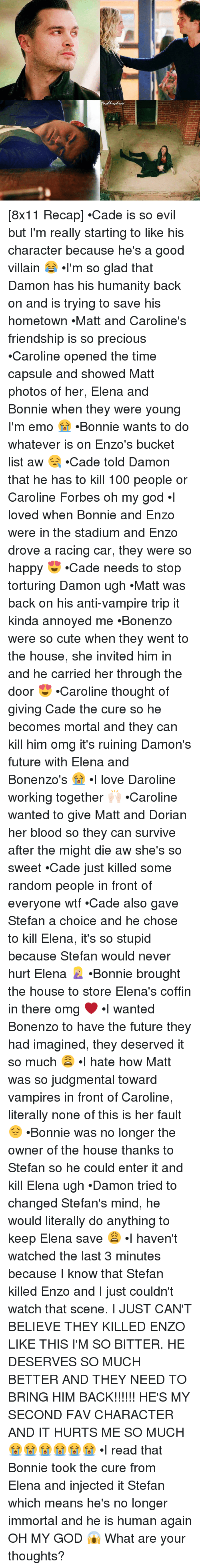 Bucket List, Memes, and Forbes: K [8x11 Recap] •Cade is so evil but I'm really starting to like his character because he's a good villain 😂 •I'm so glad that Damon has his humanity back on and is trying to save his hometown •Matt and Caroline's friendship is so precious •Caroline opened the time capsule and showed Matt photos of her, Elena and Bonnie when they were young I'm emo 😭 •Bonnie wants to do whatever is on Enzo's bucket list aw 😪 •Cade told Damon that he has to kill 100 people or Caroline Forbes oh my god •I loved when Bonnie and Enzo were in the stadium and Enzo drove a racing car, they were so happy 😍 •Cade needs to stop torturing Damon ugh •Matt was back on his anti-vampire trip it kinda annoyed me •Bonenzo were so cute when they went to the house, she invited him in and he carried her through the door 😍 •Caroline thought of giving Cade the cure so he becomes mortal and they can kill him omg it's ruining Damon's future with Elena and Bonenzo's 😭 •I love Daroline working together 🙌🏻 •Caroline wanted to give Matt and Dorian her blood so they can survive after the might die aw she's so sweet •Cade just killed some random people in front of everyone wtf •Cade also gave Stefan a choice and he chose to kill Elena, it's so stupid because Stefan would never hurt Elena 🤦🏼‍♀️ •Bonnie brought the house to store Elena's coffin in there omg ❤ •I wanted Bonenzo to have the future they had imagined, they deserved it so much 😩 •I hate how Matt was so judgmental toward vampires in front of Caroline, literally none of this is her fault 😔 •Bonnie was no longer the owner of the house thanks to Stefan so he could enter it and kill Elena ugh •Damon tried to changed Stefan's mind, he would literally do anything to keep Elena save 😩 •I haven't watched the last 3 minutes because I know that Stefan killed Enzo and I just couldn't watch that scene. I JUST CAN'T BELIEVE THEY KILLED ENZO LIKE THIS I'M SO BITTER. HE DESERVES SO MUCH BETTER AND THEY NEED TO BRING HIM BACK!!!!!! HE'S MY SECOND FAV CHARACTER AND IT HURTS ME SO MUCH 😭😭😭😭😭😭 •I read that Bonnie took the cure from Elena and injected it Stefan which means he's no longer immortal and he is human again OH MY GOD 😱 What are your thoughts?
