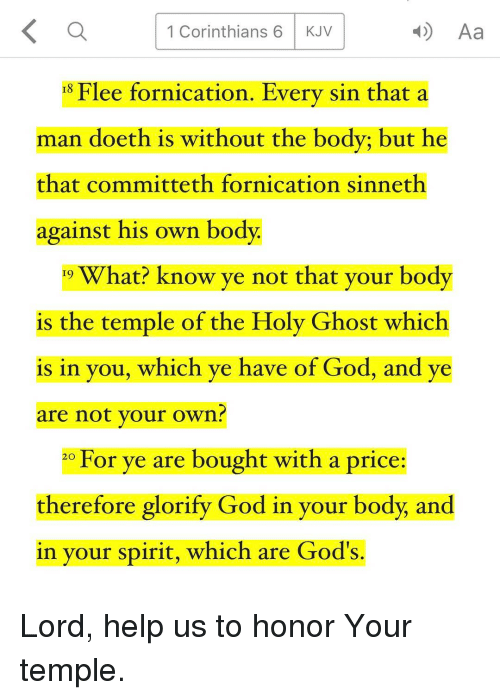 fornication: K a 4) Aa  1 Corinthians 6 KJV  15 Flee fornication. Every sin that a  man doeth is without the body; but he  that committeth fornication sinneth  against his own body.  19 What? know ye not that your body  is the temple of the Holy Ghost which  is in you, which ye have of God, and ye  are not your own?  20 For ye are bought with a price:  therefore glorify God in your body, and  in your spirit, which are God's. Lord, help us to honor Your temple.