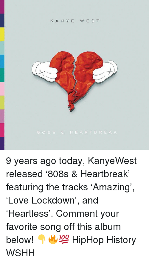 Memes, Wshh, and Heart: K A N YE W E S T  8 0 8S& HEART BRE A K 9 years ago today, KanyeWest released '808s & Heartbreak' featuring the tracks 'Amazing', 'Love Lockdown', and 'Heartless'. Comment your favorite song off this album below! 👇🔥💯 HipHop History WSHH