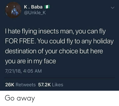 Baba: K. Baba  @Unkle_K  I hate flying insects man, you can fly  FOR FREE. You could fly to any holiday  destination of your choice but here  you are in my face  7/21/18, 4:05 AM  26K Retweets 57.2K Likes Go away