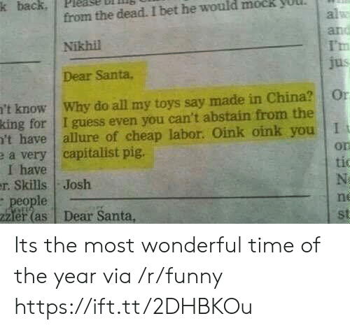 dear santa: k back. pleage  ll  from the dead. I bet he would mock yuul  Nikhil  Dear Santa.  al  I'm  't know   Why do all my toys say made in China?   0  king for I guess even you can't abstain from the  't have allure of cheap labor. Oink oink you I  e a very capitalist pig.  I have  on  tic  r. Skills Josh  le  er(as Dear Santa,  ne  st Its the most wonderful time of the year via /r/funny https://ift.tt/2DHBKOu