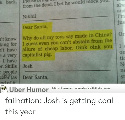 dear santa: k back, Please bilin  from the dead. I bet he would mock yUUL  Nikhil  Dear Santa,  I'm  't know Why do all my toys say made in China? Or  king for I guess even you can't abstain from the  't have allure of cheap labor. Oink oink you I  a very capitalist pig.  I have  r. Skills Josh  on  tio  le  ne  zier (as Dear Santa  st  Uber Humor didnot have sexual relations with that woman. failnation:  Josh is getting coal this year