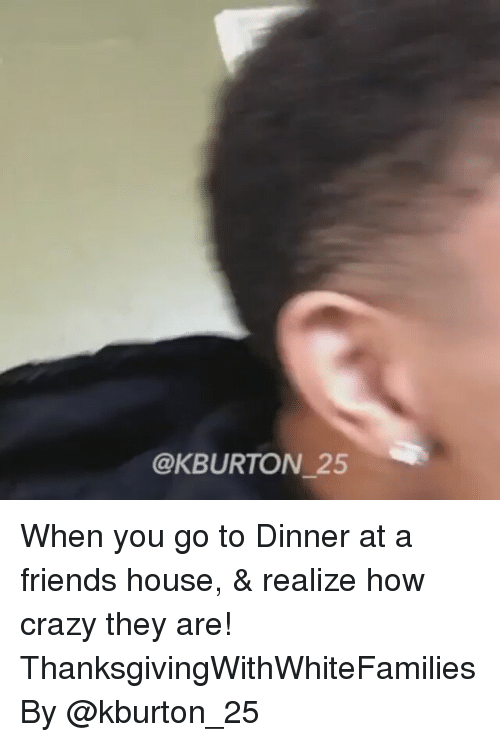 Kburton 25: @K BURTON 25 When you go to Dinner at a friends house, & realize how crazy they are! ThanksgivingWithWhiteFamilies By @kburton_25