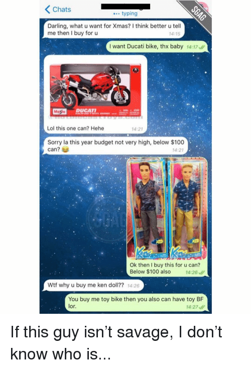 Darl: K Chats  typing  Darling, what u want for Xmas? Ithink better u tell  me then I buy for u  14:15  I want Ducati bike, thx baby 14:17  Masto  DUCATI.  Lol this one can? Hehe  14:21  Sorry la this year budget not very high, below $100  can?  14:21  Ok then I buy this for u can?  Below $100 also  14:26  Wtf why u buy me ken doll?? 14:26  You buy me toy bike then you also can have toy BF  lor.  14:27 If this guy isn't savage, I don't know who is...
