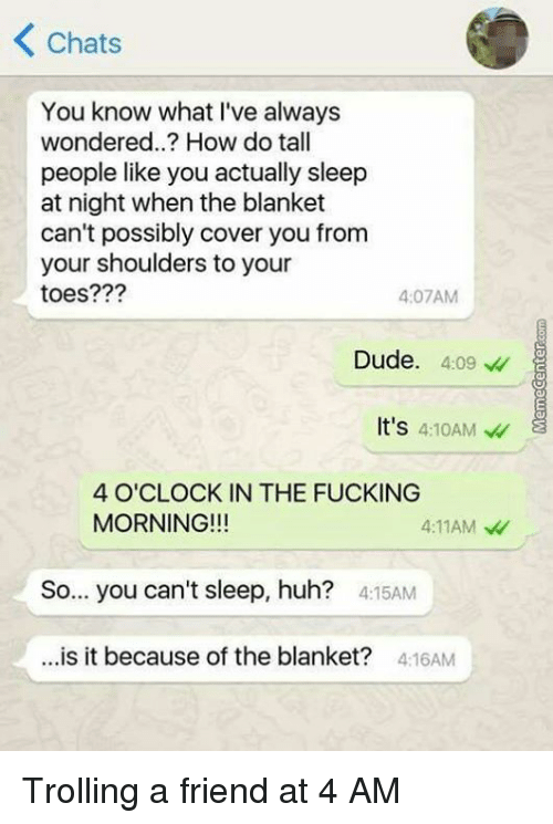 Dude, Fucking, and Huh: K Chats  You know what I've always  wondered..? How do tall  people like you actually sleep  at night when the blanket  can't possibly cover you from  your shoulders to your  toes???  4:07AM  Dude  4:09  It's  4:10AM  4 O'CLOCK IN THE FUCKING  MORNING!!!  4:11AM  So... you can't sleep, huh?  4:15AM  is it because of the blanket?  4:16AM Trolling a friend at 4 AM