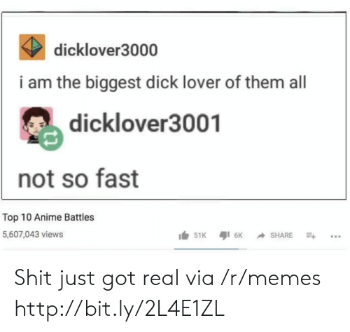 Anime Battles: K dicklover3000  i am the biggest dick lover of them all  dicklover3001  not so fast  Top 10 Anime Battles  5,607,043 views Shit just got real via /r/memes http://bit.ly/2L4E1ZL