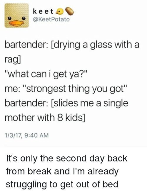 """Memes, Glasses, and Potato: k e e t  @Keet Potato  bartender: [drying a glass with a  ragl  """"what can i get ya?""""  me: """"strongest thing you got""""  bartender: slides me a single  mother with 8 kids]  1/3/17, 9:40 AM It's only the second day back from break and I'm already struggling to get out of bed"""
