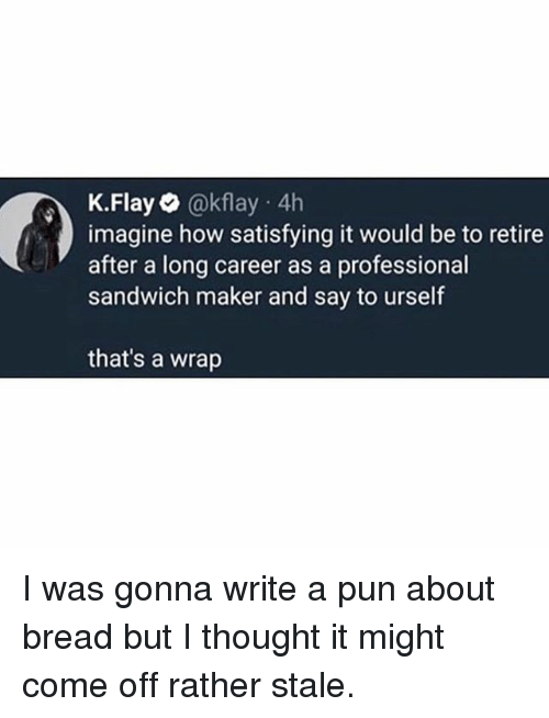 a pun: K.Flay @kflay 4h  imagine how satisfying it would be to retire  after a long career as a professional  sandwich maker and say to urself  that's a wrap I was gonna write a pun about bread but I thought it might come off rather stale.