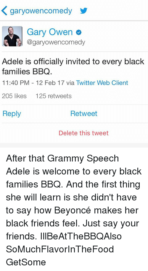 Black Friends: K garyowencomedy  Gary Owen  Cogaryowencomedy  Adele is officially invited to every black  families BBQ.  11:40 PM 12 Feb 17 via Twitter Web Client  205 likes  125 retweets  Reply  Retweet  Delete this tweet After that Grammy Speech Adele is welcome to every black families BBQ. And the first thing she will learn is she didn't have to say how Beyoncé makes her black friends feel. Just say your friends. IllBeAtTheBBQAlso SoMuchFlavorInTheFood GetSome