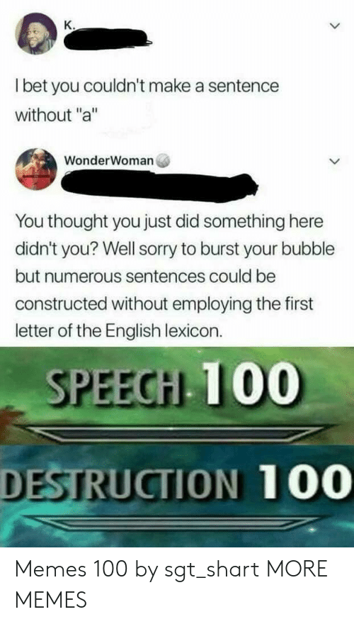 "Shart: K.  I bet you couldn't make a sentence  without ""a""  WonderWoman  You thought you just did something here  didn't you? Well sorry to burst your bubble  but numerous sentences could be  constructed without employing the first  letter of the English lexicon.  SPEECH 100  DESTRUCTION 100 Memes 100 by sgt_shart MORE MEMES"