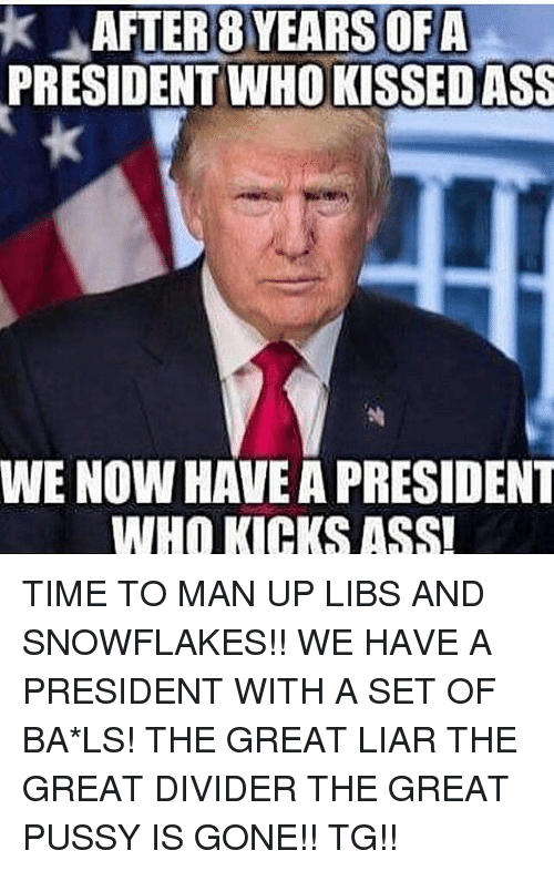 Memes, 🤖, and Man Up: k J AFTER 8 YEARS OFA  PRESIDENT WHOKISSEDASS  WE NOW HAVE A PRESIDENT  WHO KICKS ASSI TIME TO MAN UP LIBS AND SNOWFLAKES!! WE HAVE A PRESIDENT WITH A SET OF BA*LS! THE GREAT LIAR THE GREAT DIVIDER THE GREAT PUSSY IS GONE!! TG!!