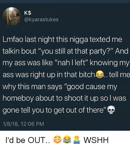 """Ass, Bitch, and Memes: K$  @kyarastukes  Lmfao last night this nigga texted me  talkin bout """"you still at that party?"""" And  my ass was like """"nah I left"""" knowing my  ass was right up in that bitch.. tell me  why this man says """"good cause my  homeboy about to shoot it up so l was  gone tell you to get out of there""""  1/8/18, 12:06 PM I'd be OUT.. 😳😂🤷♂️ WSHH"""