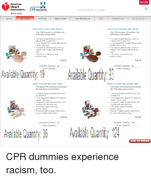 Cpr Dummy: K l  American  Heart  Family&Friends  Association. CPRIAnytime  fe is why  HOME  BUY NOW  SCIENCE  RESOURCES  ADULTICHILD LIGHT SKIN CPR KIT  The CPR Anytime kit includes the  following components:  1 bilingual (English/Spanish) Family &  Friends CPR Anytime DVD  poly-bagged Mini Anne CPR personal  manikin (light skin)  1 bilingual (English/Spanish) Family &  Friends CPR Anytime Skills Reminder  Card  Mini Anne replacement lung  Manikin wipes  $38.50  Available Quantity  19  Order Quantity:  Aaabe Quant ty 19  INFANT CPR ANYTIME LIGHT SKIN  The Infant CPR Anytime kit includes  the following components:  1 bilingual (English/Spanish) Infant CPR  Anytime DVD  poly-bagged Mini Baby CPR personal  manikin (light skin)  bilingual (English/Spanish) lnfant CPR  Anytime skills reminder card  Mini Baby replacemen  ung  Manikin wipes  Bilingual (English/Spanish) instructions  for use printed inside of box  $38.50  Available Quantity: 36  Order Quantity:  DONATE  How Can We Help Your Heart?  CPR PROGRAMS  CONTACT US  MY ACCOUNT  ADULTICHILD BROWN S  CPR KIT  The CPR Anytime kit includes the  following components:  1 bilingual (English/Spanish) Family &  Friends CPR Anytime DVD  1 poly-bagged M  Anne CPR personal  manikin (brown skin  1 bilingual (English/Spanish) Family &  Friends CPR Anytime Skills Reminder  Card  Mini Anne replacement lung  Manikin wipes  $38.50  Available Quantity: 93  Order Quantity:  INFANT CPR ANYTIME BROWN SKIN  The Infant CPR Anytime kit includes  the following components:  1 bilingual (English/Spanish) Infant CPR  Anytime DVD  poly-bagged Mini Baby CPR personal  manikin (brown skin)  bilingual (English/Spanish) lnfant CPR  Anytime skills reminder card  Mini Baby replacemen  ung  Manikin wipes  Bilingual (English/Spanish) instructions  for use printed inside of box  $38.50  Available Quantity: 124  Order Quantity:  ADD TO ORDER CPR dummies experience racism, too.