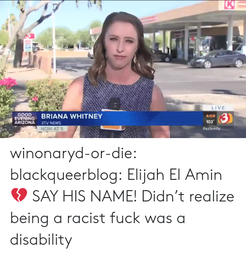 disability: K  LIVE  GOOD  EVENING  ARIZONA  3)  BRIANA WHITNEY  4:59  103  3TV NEWS  NOW AT 5  winonaryd-or-die:  blackqueerblog:    Elijah El Amin💔 SAY HIS NAME!     Didn't realize being a racist fuck was a disability