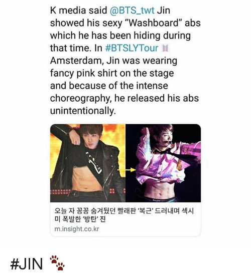 """Choreography: K media said @BTS_twt Jin  showed his sexy """"Washboard"""" abs  which he has been hiding during  that time. In #BTSLYTour 11  Amsterdam, Jin was wearing  fancy pink shirt on the stage  and because of the intense  choreography, he released his abs  unintentionally.  오늘 자 꽁꽁 숨겨뒀던 빨래판 복근, 드러내며 섹시  미 폭발한 '방탄' 진  m.insight.co.kr #JIN 🐾"""