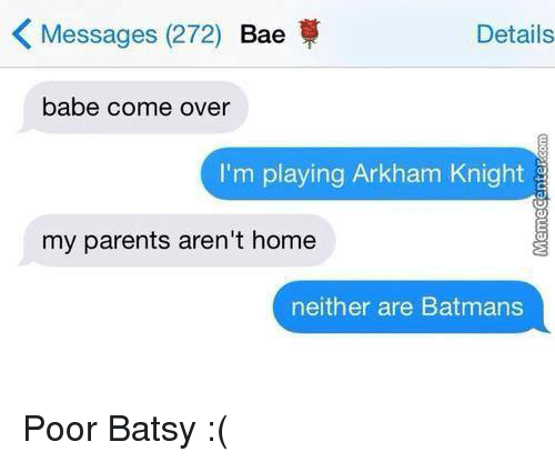 arkham knight: K Messages (272) Bae  Details  babe come over  I'm playing Arkham Knight  my parents aren't home  neither are Batmans Poor Batsy :(