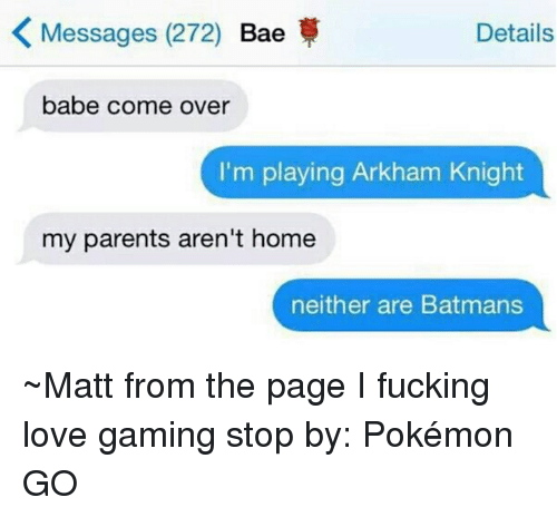 arkham knight: K Messages (272)  Bae  Details  babe come over  I'm playing Arkham Knight  my parents aren't home  neither are Batmans ~Matt from the page I fucking love gaming stop by: Pokémon GO