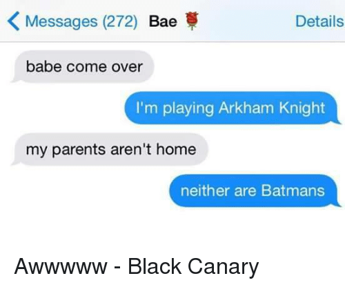 arkham knight: K Messages (272)  Bae  Details  babe come over  I'm playing Arkham Knight  my parents aren't home  neither are Batmans Awwwww - Black Canary