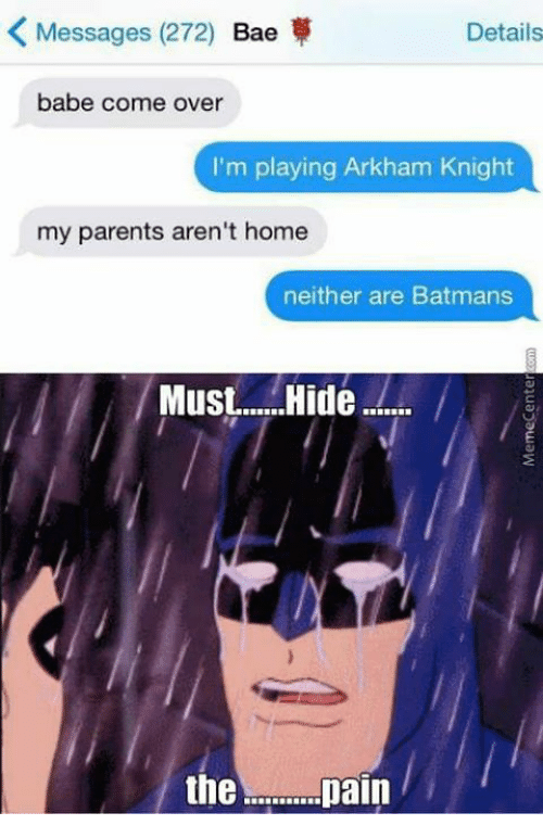 arkham knight: K Messages (272)  Bae  Details  babe come over  I'm playing Arkham Knight  my parents aren't home  neither are Batmans  Must.... Hide  the  pain