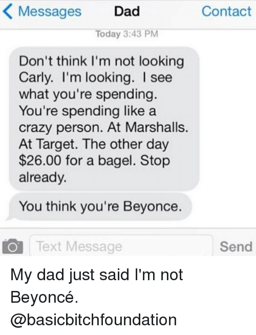 Beyonce, Crazy, and Dad: K Messages  Dad  Contact  Today 3:43 PM  Don't think I'm not looking  Carly. I'm looking. I see  what you're spending  You're spending like a  crazy person. At Marshalls.  At Target. The other day  $26.00 for a bagel. Stop  already.  You think you're Beyonce.  Send  Text Message My dad just said I'm not Beyoncé. @basicbitchfoundation