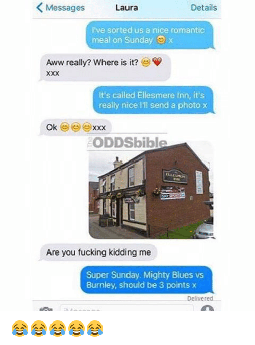 Fucking Kids: K Messages  Details  Laura  I've sorted us a nice romantic  meal on Sunday  Aww really? Where is it?  It's called Ellesmere Inn, it's  really nice lll send a photo x  Ok  XXX  ODDSbible  Are you fucking kidding me  Super Sunday. Mighty Blues vs  Burnley, should be 3 points x  Delivered 😂😂😂😂😂