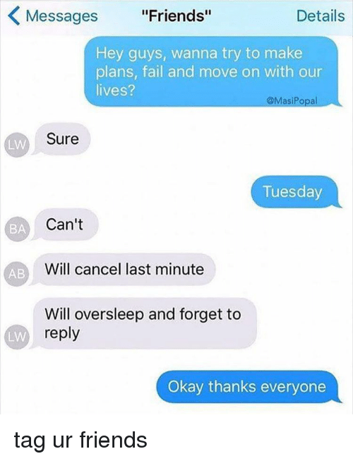 """memes: K Messages  """"Friends""""  Details  Hey guys, wanna try to make  plans, fail and move on with our  lives?  @Masi Popal  Sure  LW  Tuesday  Can't  BA  Will cancel last minute  AB  Will oversleep and forget to  reply  LAN  Okay thanks everyone tag ur friends"""