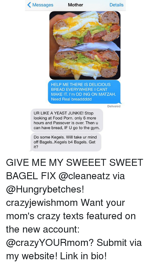 passover: K Messages  Mother  Details  HELP ME THERE IS DELICIOUS  BREAD EVERYWHERE I CANT  MAKE IT I'm OD ING ON MATZAH.  Need Real breaddddd  Delivered  UR LIKE A YEAST JUNKIE! Stop  looking at Food Porn. only 6 more  hours and Passover is over. Then u  can have bread, IF U go to the gym.  Do some Kegels. Will take ur mind  off Bagels..Kegels b4 Bagels. Get  it? GIVE ME MY SWEEET SWEET BAGEL FIX @cleaneatz via @Hungrybetches! crazyjewishmom Want your mom's crazy texts featured on the new account: @crazyYOURmom? Submit via my website! Link in bio!