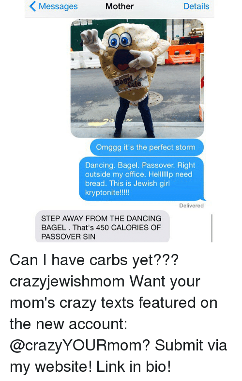 passover: K Messages Mother  Details  Omggg it's the perfect storm  Dancing. Bagel. Passover. Right  outside my office. Hellllllp need  bread. This is Jewish girl  kryptonite!!  Delivered  STEP AWAY FROM THE DANCING  BAGEL That's 450 CALORIES OF  PASSOVER SIN Can I have carbs yet??? crazyjewishmom Want your mom's crazy texts featured on the new account: @crazyYOURmom? Submit via my website! Link in bio!