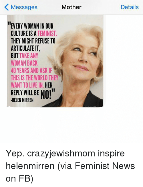 "News, Live, and World: K Mother  Messages  EVERY WOMAN IN OUR  CULTURE IS A  FEMINIST  THEY MIGHT REFUSE TO  ARTICULATE IT,  BUT TAKE ANY  WOMAN BACK  40 YEARS AND ASK IF  THIS IS THE WORLD THEY  WANT TO LIVE IN  HER  REPLY WILL BE NOI""  HELEN MIRREN  Details Yep. crazyjewishmom inspire helenmirren (via Feminist News on FB)"