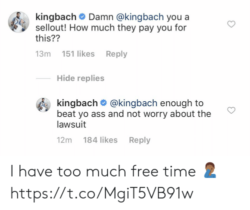 Lawsuit: k.ngbach# Damn @kingbach you a  sellout! How much they pay you for  this??  13m 151 likes Reply  Hide replies  kingbach @kingbach enough to  beat yo ass and not worry about the  lawsuit  12m 184 likes Reply I have too much free time 🤦🏾‍♂️ https://t.co/MgiT5VB91w