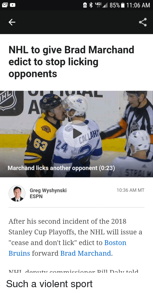 "stanley cup playoffs: K-  NHL to give Brad Marchand  edict to stop licking  opponents  Marchand licks another opponent (0:23)  Greg Wyshynski  ESPN  10:36 AM MT  After his second incident of the 2018  Stanley Cup Playoffs, the NHL will issue a  ""cease and don't lick"" edict to Boston  Bruins forward Brad Marchand."