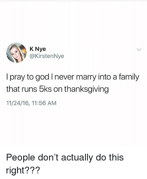Family, God, and Thanksgiving: K Nye  .y @KirstenNye  I pray to god I never marry into a family  that runs 5ks on thanksgiving  11/24/16, 11:56 AM People don't actually do this right???