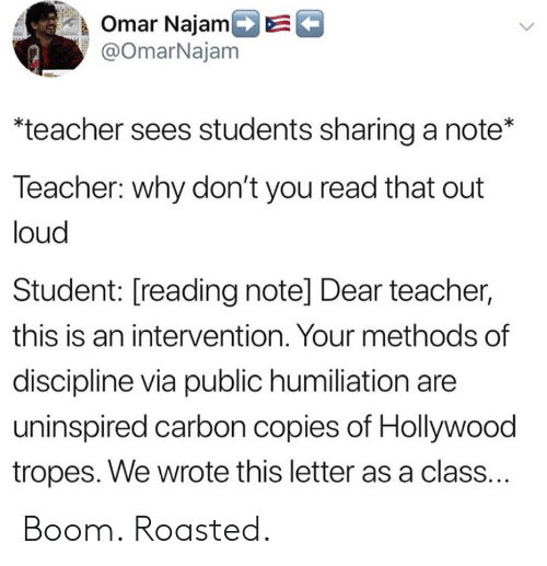 tropes: k Omar NajamDE  @OmarNajam  teacher sees students sharing a note*  Teacher: why don't you read that out  loud  Student: [reading note] Dear teacher,  this is an intervention. Your methods of  discipline via public humiliation are  uninspired carbon copies of Hollywood  tropes. We wrote this letter as a class. Boom. Roasted.