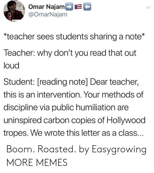 Dank, Memes, and Target: k Omar NajamDE  @OmarNajam  teacher sees students sharing a note*  Teacher: why don't you read that out  loud  Student: [reading note] Dear teacher,  this is an intervention. Your methods of  discipline via public humiliation are  uninspired carbon copies of Hollywood  tropes. We wrote this letter as a class. Boom. Roasted. by Easygrowing MORE MEMES