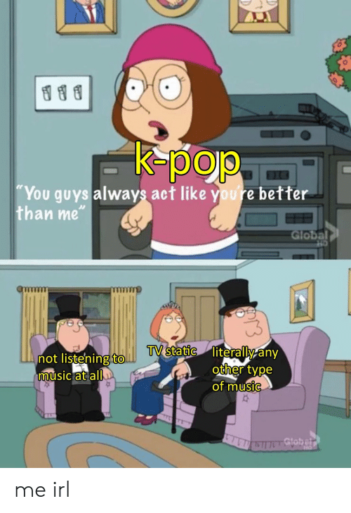 "K-pop: K-pop  ""You guys always act like youre better  than me""  Global  TV static literally any  other type  of music  not listening to.  music at all  Gtobelr me irl"