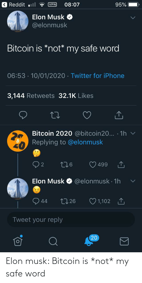 Elonmusk: K Reddit ll  VPN  08:07  95%  Elon Musk  @elonmusk  Bitcoin is *not* my safe word  06:53 · 10/01/2020 · Twitter for iPhone  3,144 Retweets 32.1K Likes  Bitcoin 2020 @bitcoin20... · 1h v  Replying to @elonmusk  276  499  @elonmusk · 1h  Elon Musk  O 1,102 1  2726  44  Tweet your reply  20 Elon musk: Bitcoin is *not* my safe word