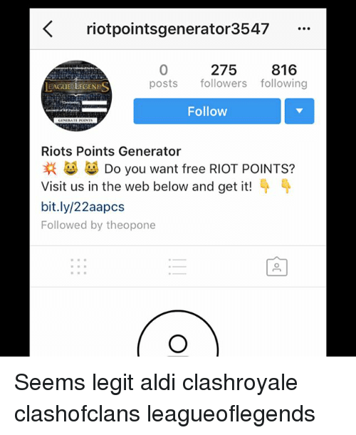 Memes, Riot, and Aldi: K riotpointsgenerator3547  275  816  posts  followers following  EAGUE LEGENE  Follow  Riots Points Generator  Do you want free RIOT POINTS?  Visit us in the web below and get it!  bit.ly/22aapcs  Followed by theopone Seems legit aldi clashroyale clashofclans leagueoflegends