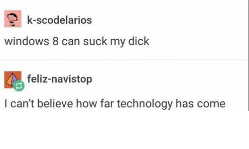 Memes, Suck My Dick, and Technology: k-scodelarios  windows 8 can suck my dick  feliz-navistop  I can't believe how far technology has come