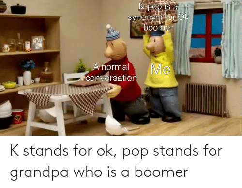 stands for: K stands for ok, pop stands for grandpa who is a boomer