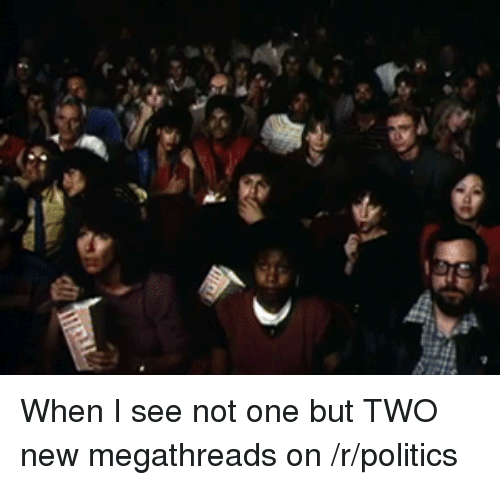 michael jackson eating popcorn: k)W When I see not one but TWO new megathreads on /r/politics