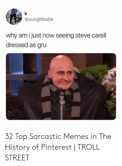 sarcastic memes: k  @yunglilbabe  why am i just now seeing steve carell  dressed as gru 32 Top Sarcastic Memes in The History of Pinterest | TROLL STREET