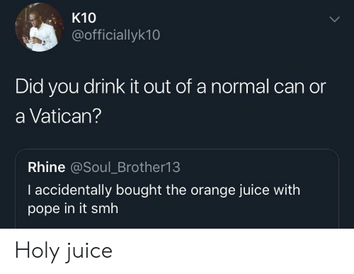orange juice: K10  @officiallyk10  Did you drink it out of a normal can or  a Vatican?  Rhine @Soul_Brother13  I accidentally bought the orange juice with  pope in it smh Holy juice