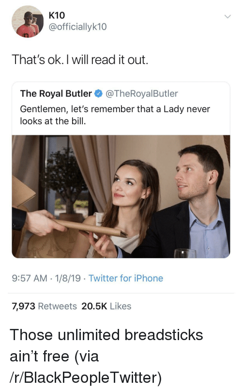 Breadsticks: K10  @officiallyk10  That's ok.I will read it out.  The Royal Butler@TheRoyalButler  Gentlemen, let's remember that a Lady never  looks at the bill.  9:57 AM-1/8/19 Twitter for iPhone  7,973 Retweets 20.5K Likes Those unlimited breadsticks ain't free (via /r/BlackPeopleTwitter)