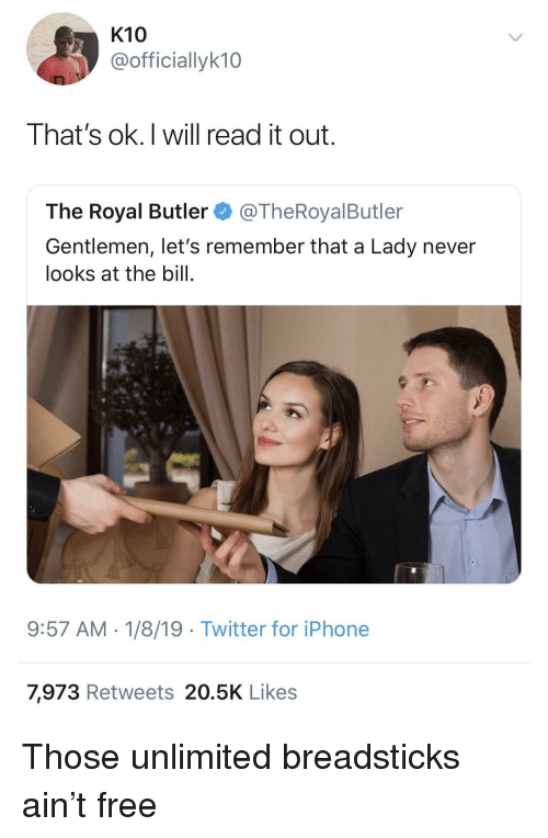 Breadsticks: K10  @officiallyk10  That's ok.I will read it out.  The Royal Butler@TheRoyalButler  Gentlemen, let's remember that a Lady never  looks at the bill.  9:57 AM-1/8/19 Twitter for iPhone  7,973 Retweets 20.5K Likes Those unlimited breadsticks ain't free